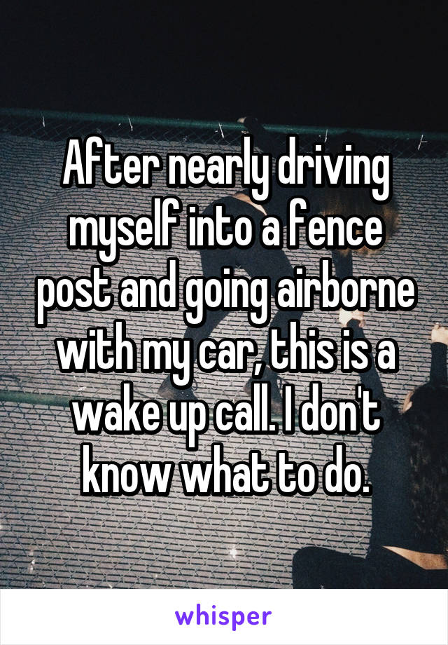 After nearly driving myself into a fence post and going airborne with my car, this is a wake up call. I don't know what to do.