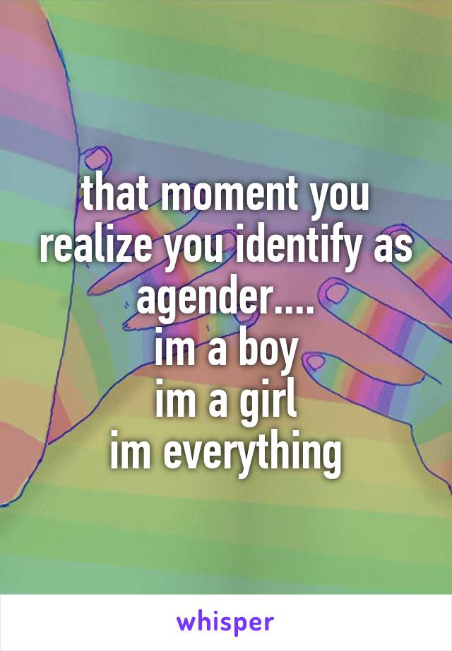 that moment you realize you identify as agender.... im a boy im a girl im everything