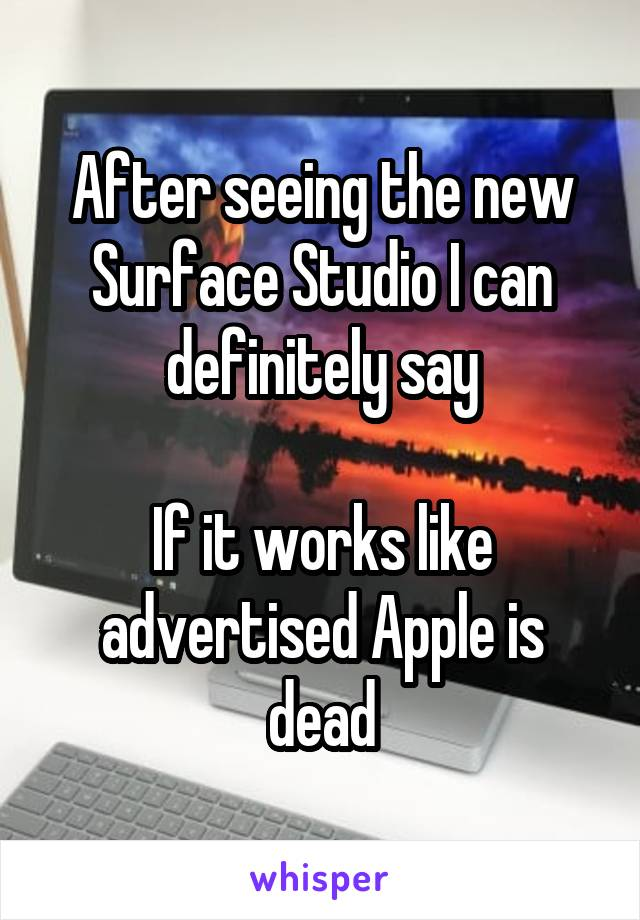After seeing the new Surface Studio I can definitely say  If it works like advertised Apple is dead