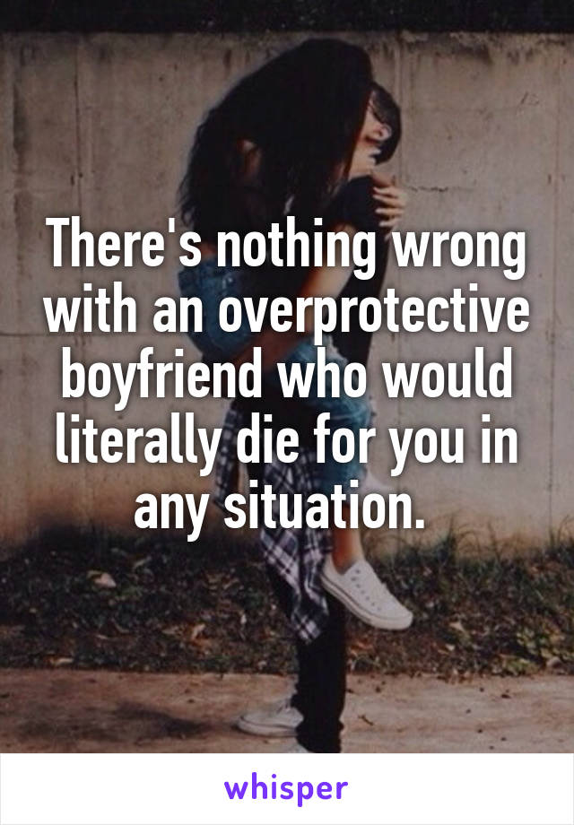 There's nothing wrong with an overprotective boyfriend who would literally die for you in any situation.