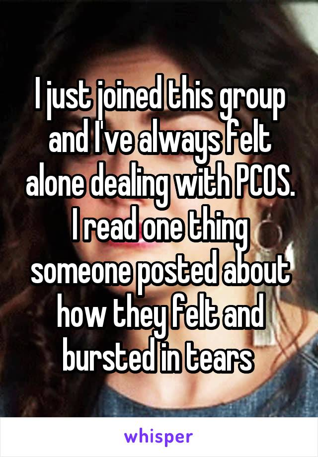 I just joined this group and I've always felt alone dealing with PCOS. I read one thing someone posted about how they felt and bursted in tears