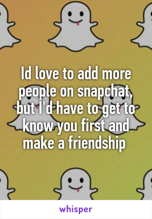 Id love to add more people on snapchat, but I'd have to get to know you first and make a friendship