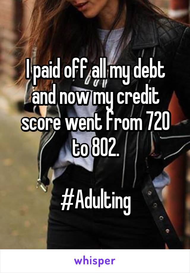 I paid off all my debt and now my credit score went from 720 to 802.  #Adulting