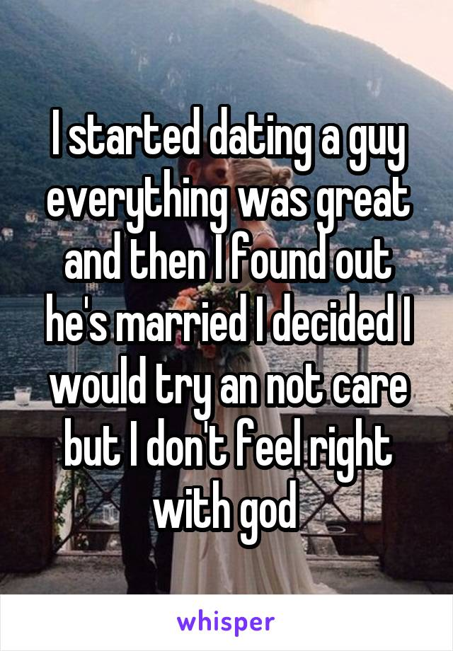 I started dating a guy everything was great and then I found out he's married I decided I would try an not care but I don't feel right with god