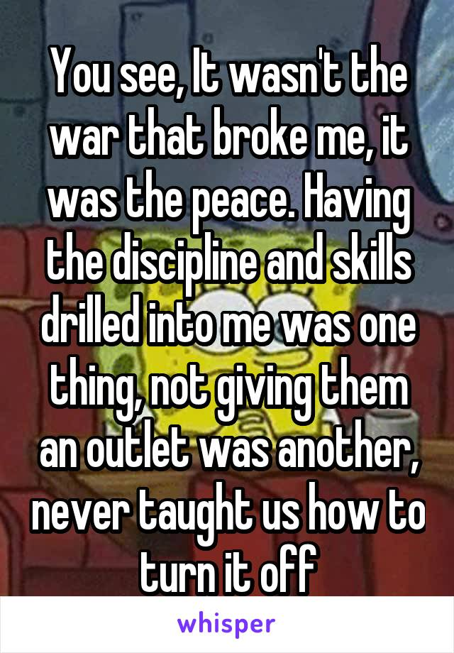 You see, It wasn't the war that broke me, it was the peace. Having the discipline and skills drilled into me was one thing, not giving them an outlet was another, never taught us how to turn it off