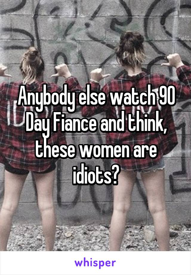 Anybody else watch 90 Day Fiance and think, these women are idiots?