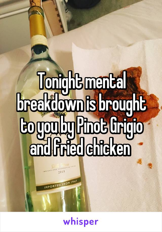 Tonight mental breakdown is brought to you by Pinot Grigio and fried chicken