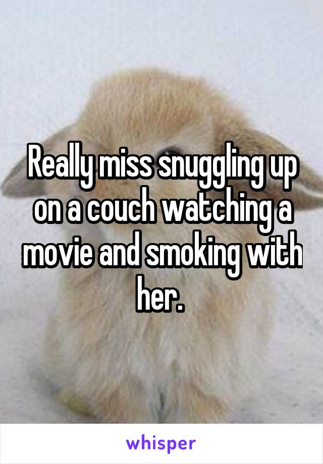 Really miss snuggling up on a couch watching a movie and smoking with her.