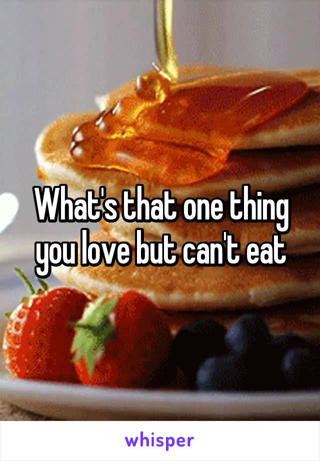What's that one thing you love but can't eat
