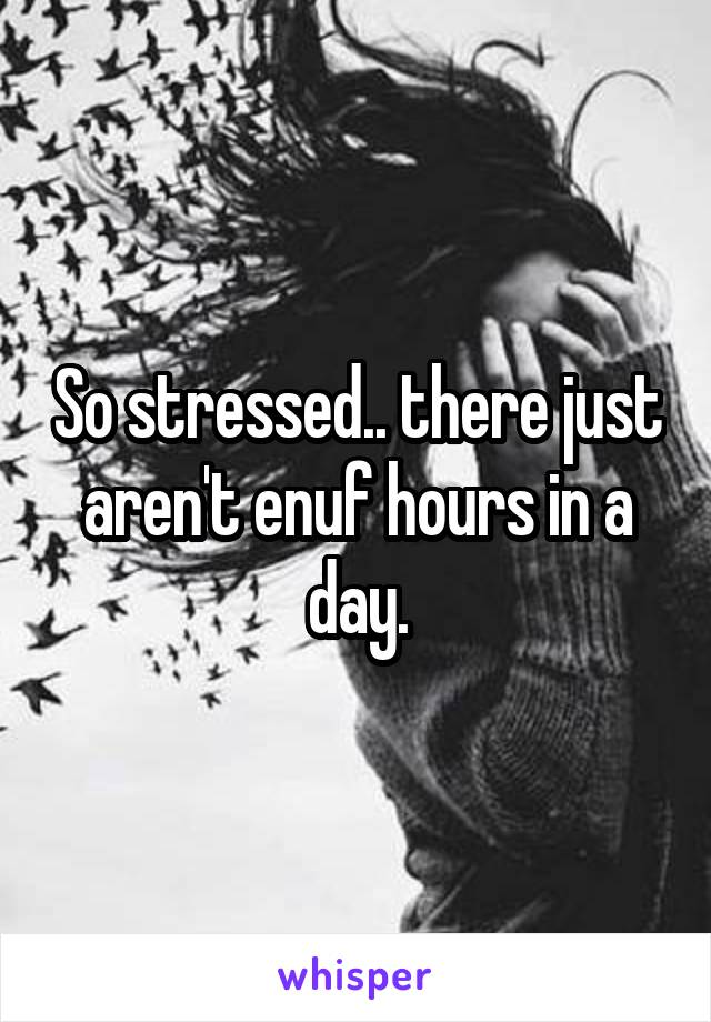 So stressed.. there just aren't enuf hours in a day.