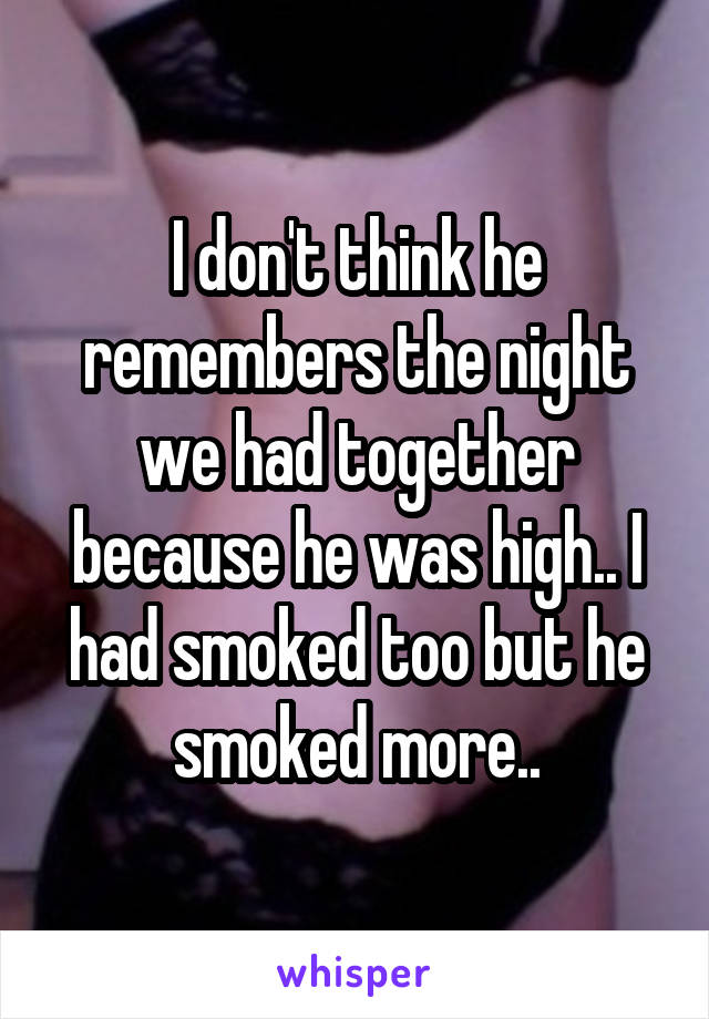 I don't think he remembers the night we had together because he was high.. I had smoked too but he smoked more..