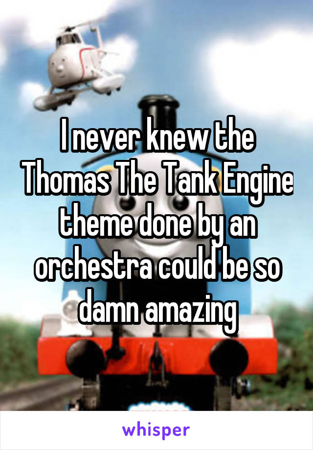 I never knew the Thomas The Tank Engine theme done by an orchestra could be so damn amazing
