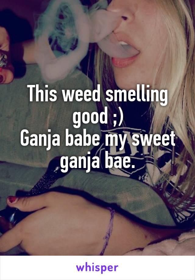 This weed smelling good ;) Ganja babe my sweet ganja bae.