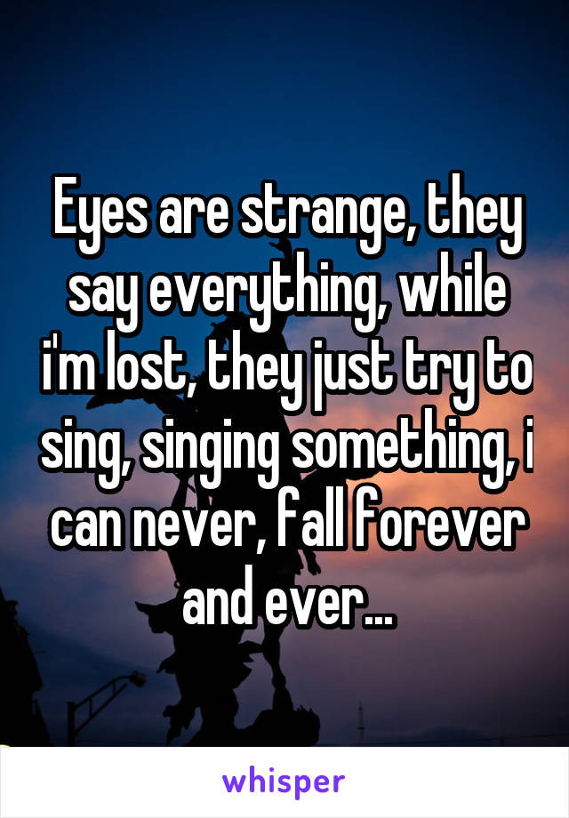 Eyes are strange, they say everything, while i'm lost, they just try to sing, singing something, i can never, fall forever and ever...