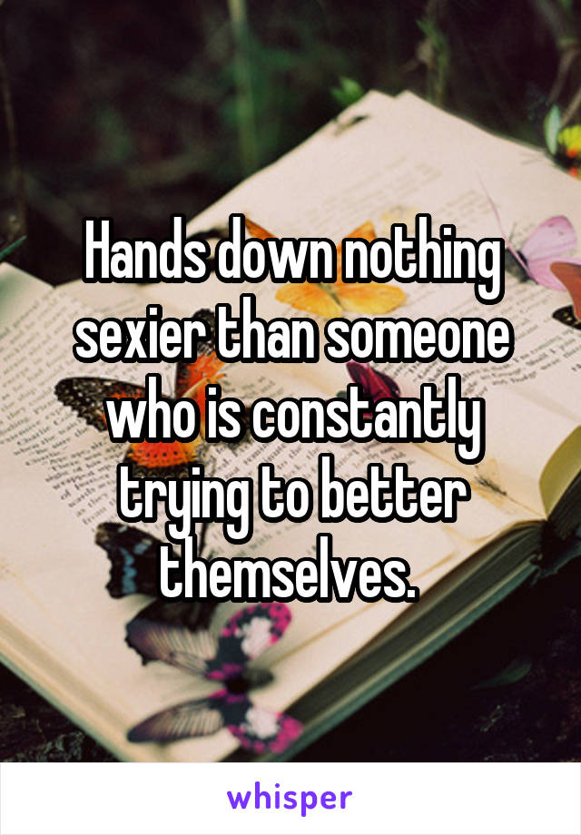 Hands down nothing sexier than someone who is constantly trying to better themselves.