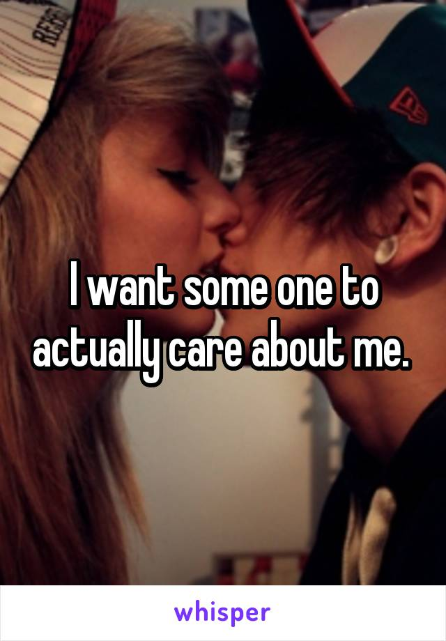 I want some one to actually care about me.
