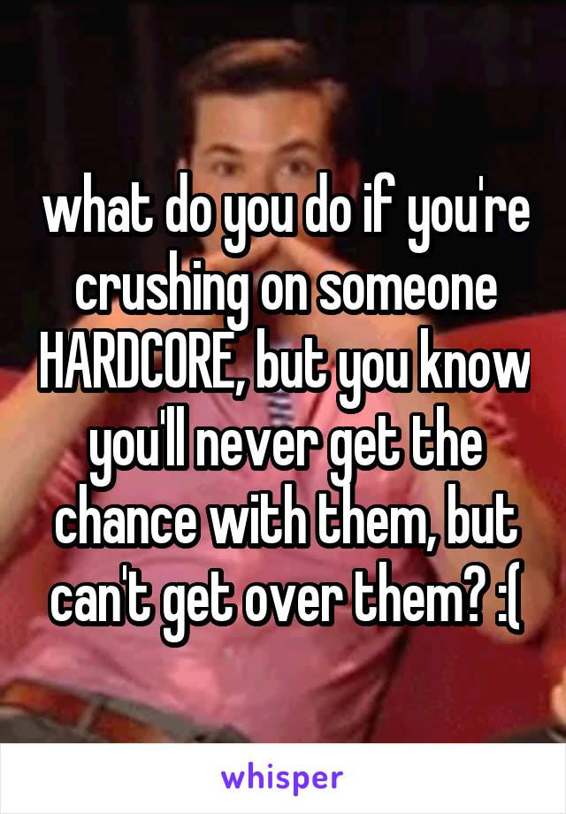 what do you do if you're crushing on someone HARDCORE, but you know you'll never get the chance with them, but can't get over them? :(