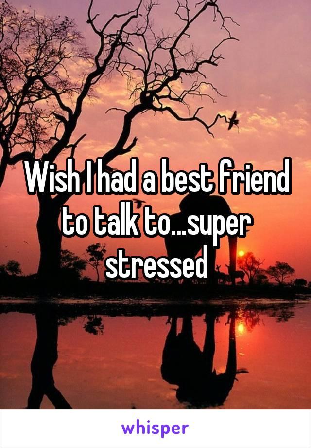 Wish I had a best friend to talk to...super stressed