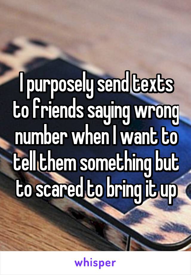 I purposely send texts to friends saying wrong number when I want to tell them something but to scared to bring it up