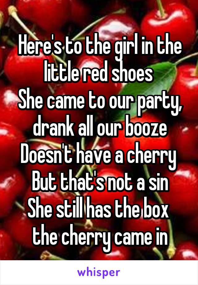 Here's to the girl in the little red shoes  She came to our party, drank all our booze Doesn't have a cherry  But that's not a sin She still has the box  the cherry came in