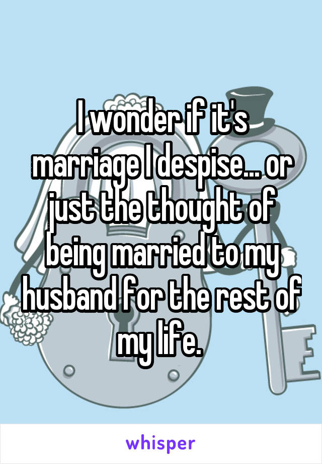 I wonder if it's marriage I despise... or just the thought of being married to my husband for the rest of my life.