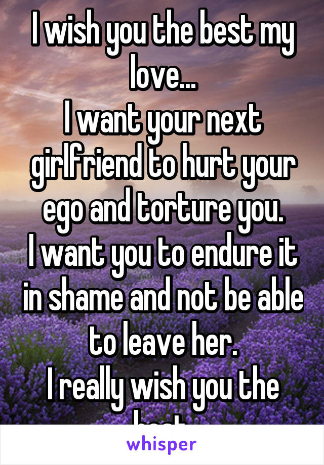 I wish you the best my love... I want your next girlfriend to hurt your ego and torture you. I want you to endure it in shame and not be able to leave her. I really wish you the best.