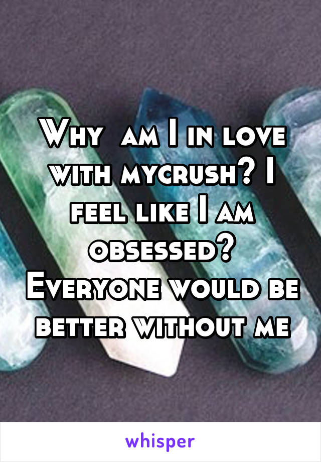Why  am I in love with mycrush? I feel like I am obsessed? Everyone would be better without me