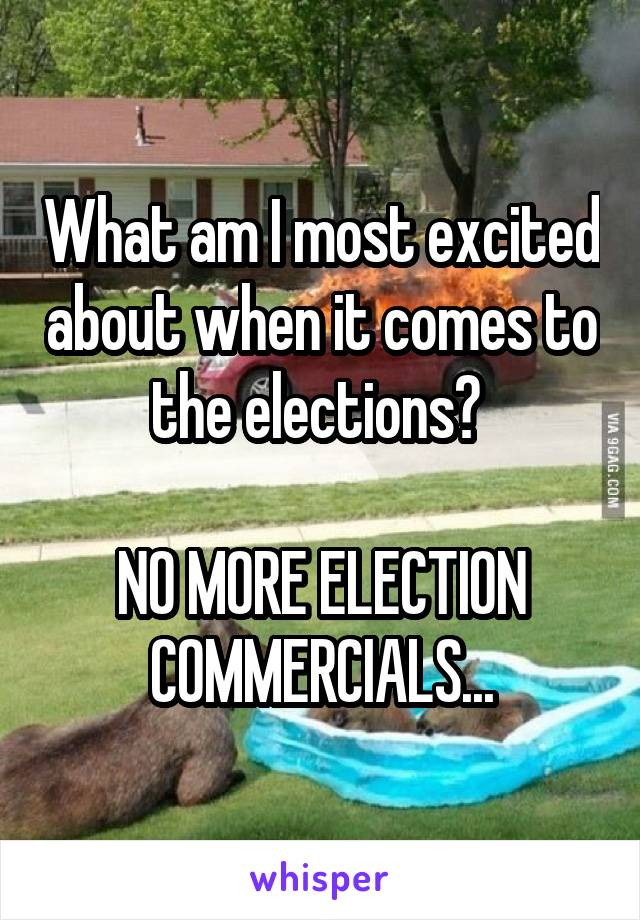 What am I most excited about when it comes to the elections?   NO MORE ELECTION COMMERCIALS...