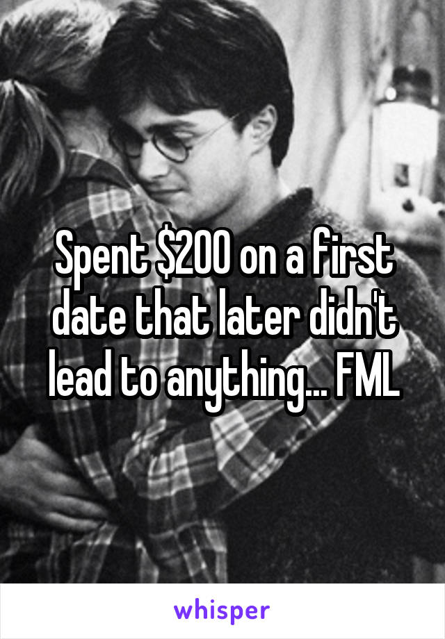 Spent $200 on a first date that later didn't lead to anything... FML