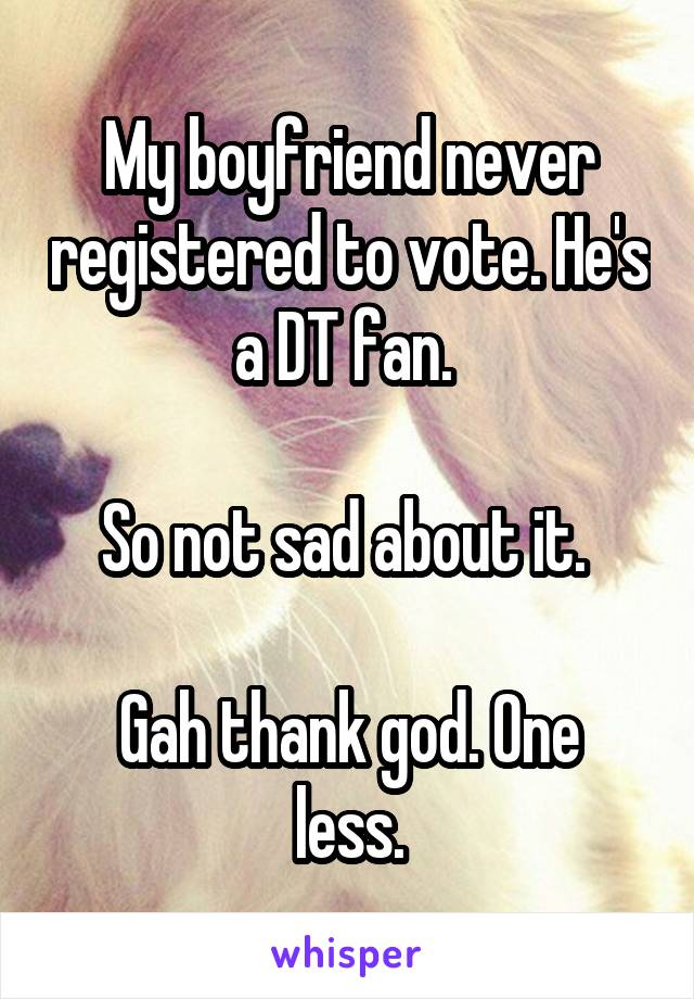 My boyfriend never registered to vote. He's a DT fan.   So not sad about it.   Gah thank god. One less.