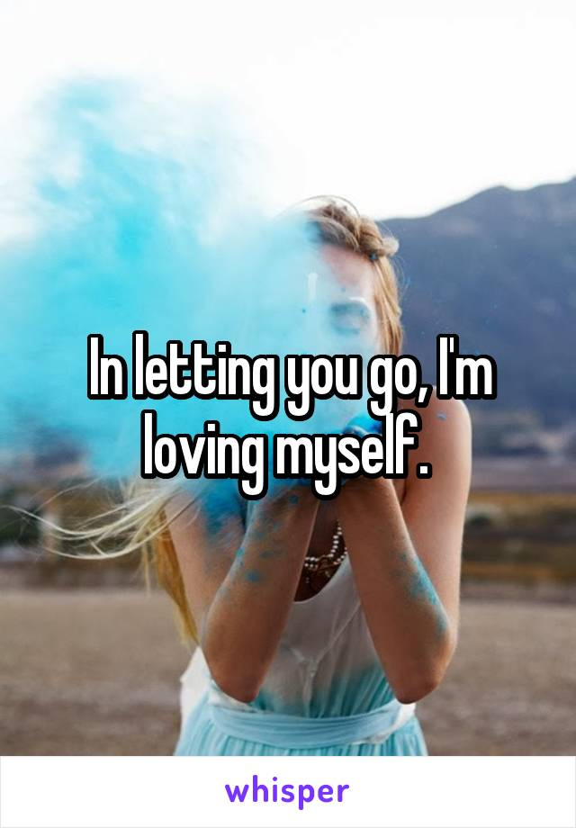In letting you go, I'm loving myself.