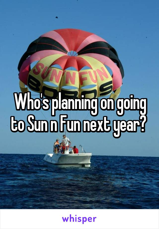 Who's planning on going to Sun n Fun next year?