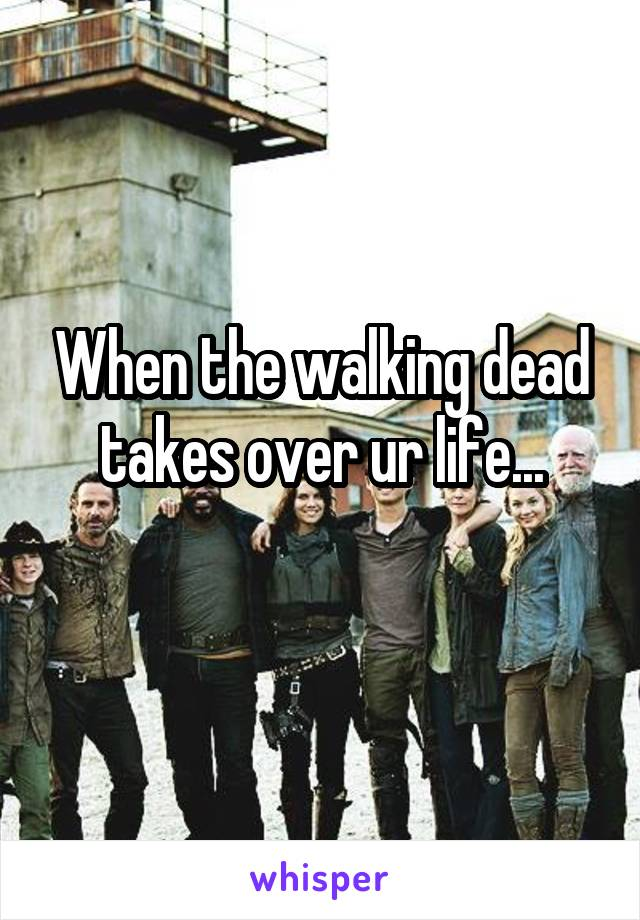 When the walking dead takes over ur life...