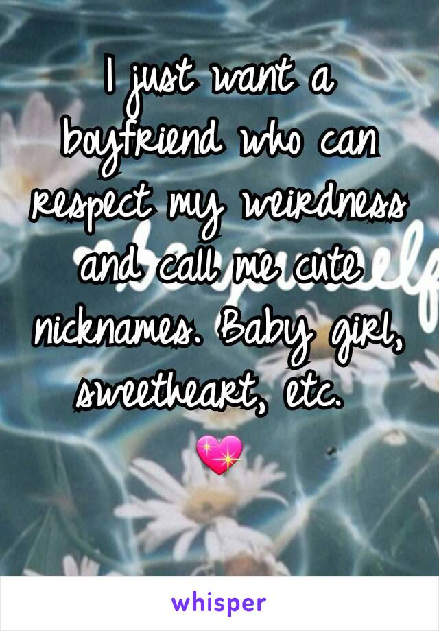 I just want a boyfriend who can respect my weirdness and call me cute nicknames. Baby girl, sweetheart, etc.  💖