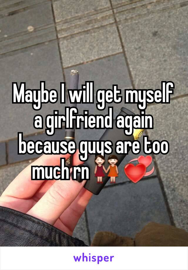 Maybe I will get myself a girlfriend again because guys are too much rn👭💞