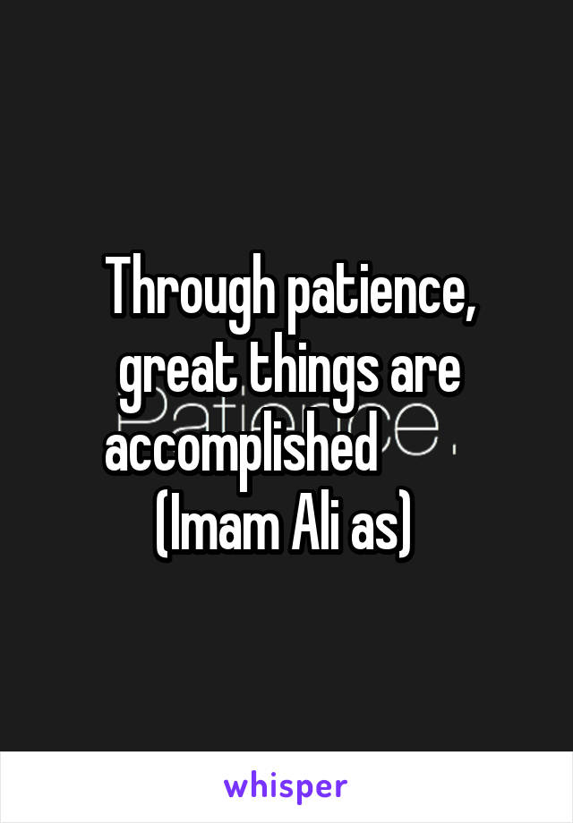 Through patience, great things are accomplished          (Imam Ali as)