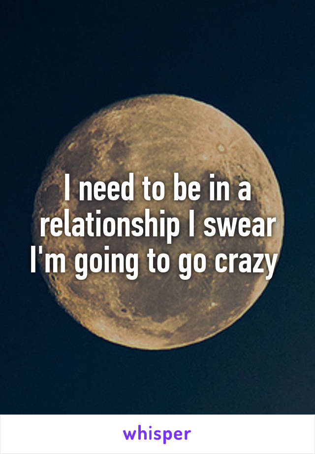 I need to be in a relationship I swear I'm going to go crazy