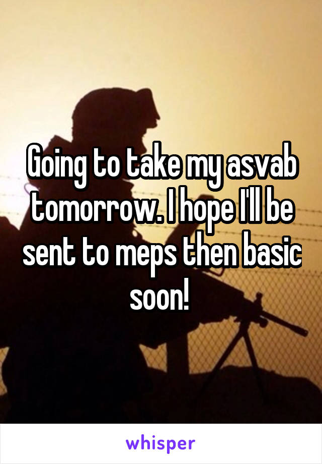 Going to take my asvab tomorrow. I hope I'll be sent to meps then basic soon!