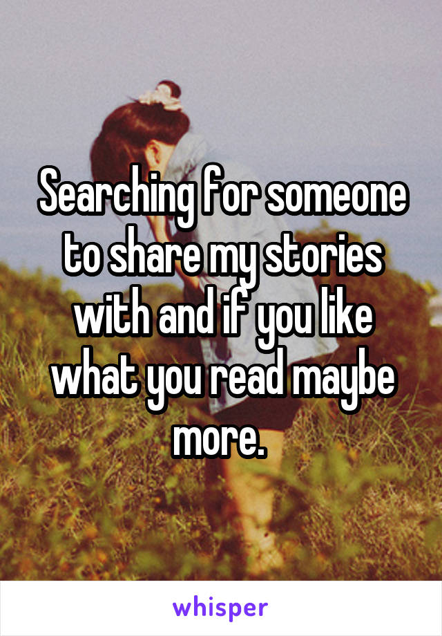 Searching for someone to share my stories with and if you like what you read maybe more.