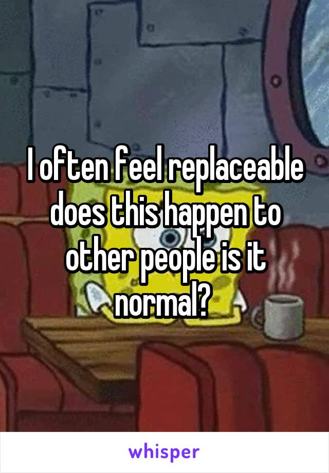 I often feel replaceable does this happen to other people is it normal?
