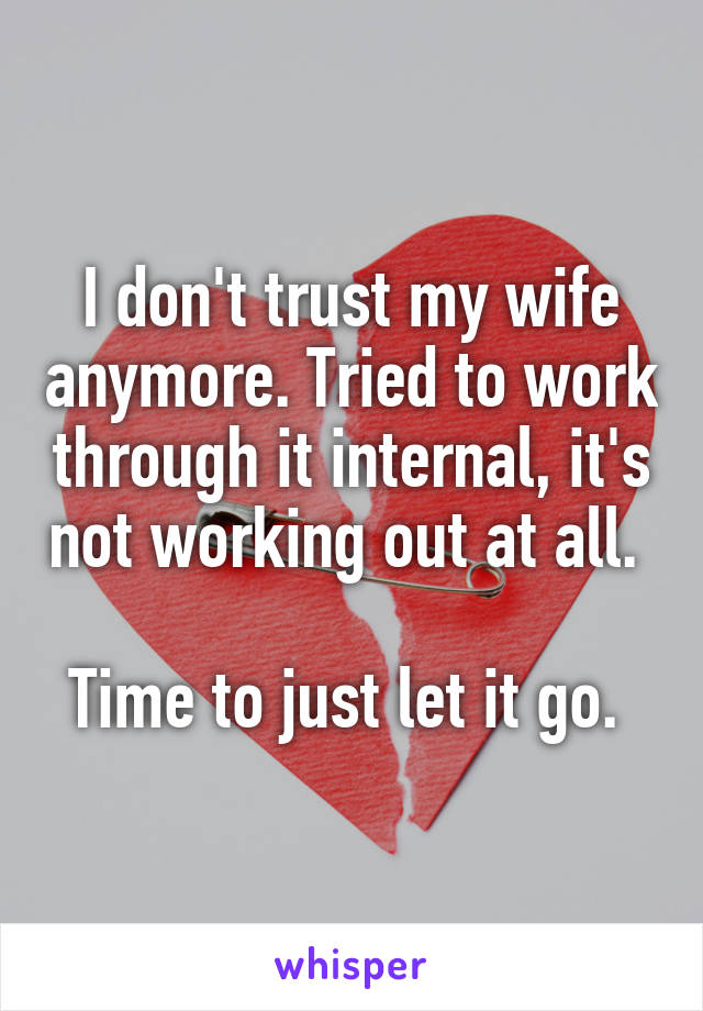 I don't trust my wife anymore. Tried to work through it internal, it's not working out at all.   Time to just let it go.
