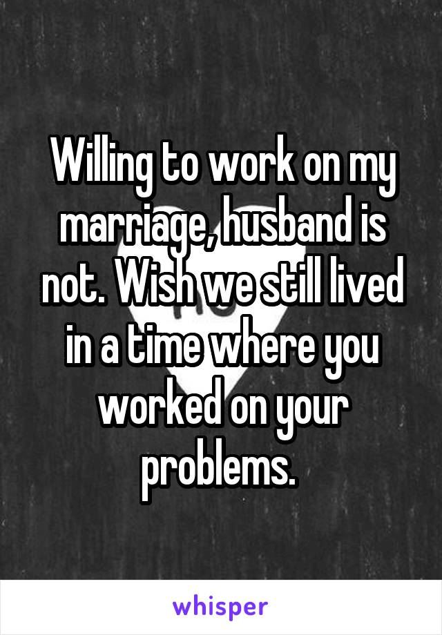 Willing to work on my marriage, husband is not. Wish we still lived in a time where you worked on your problems.