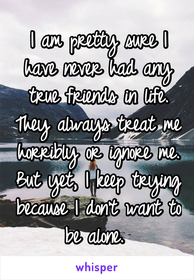 I am pretty sure I have never had any true friends in life. They always treat me horribly or ignore me. But yet, I keep trying because I don't want to be alone.