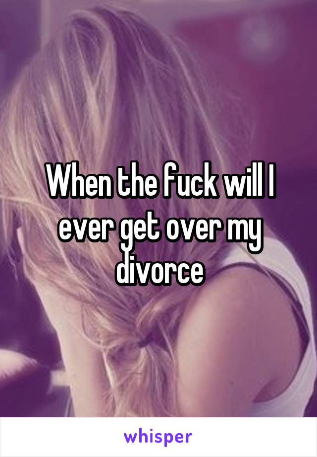 When the fuck will I ever get over my divorce