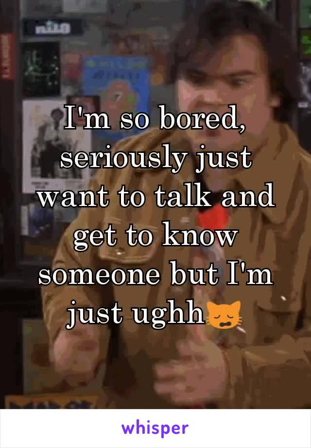 I'm so bored, seriously just want to talk and get to know someone but I'm just ughh🙀
