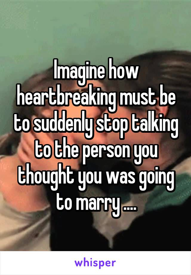 Imagine how heartbreaking must be to suddenly stop talking to the person you thought you was going to marry ....