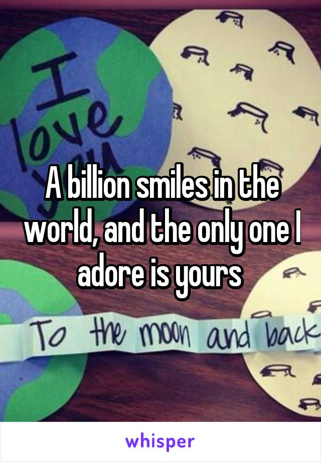 A billion smiles in the world, and the only one I adore is yours