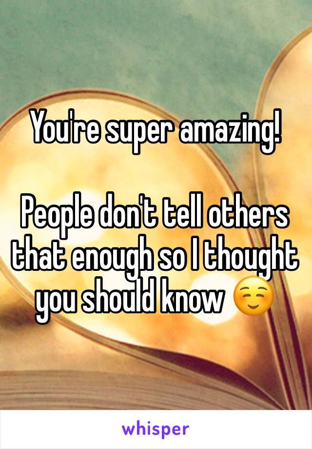 You're super amazing!   People don't tell others that enough so I thought you should know ☺️