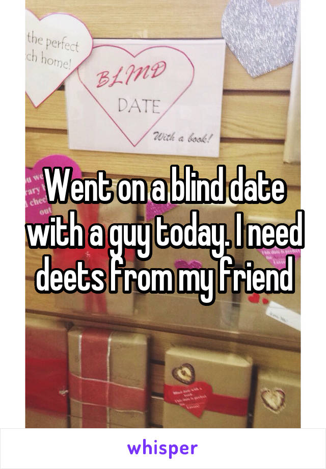 Went on a blind date with a guy today. I need deets from my friend