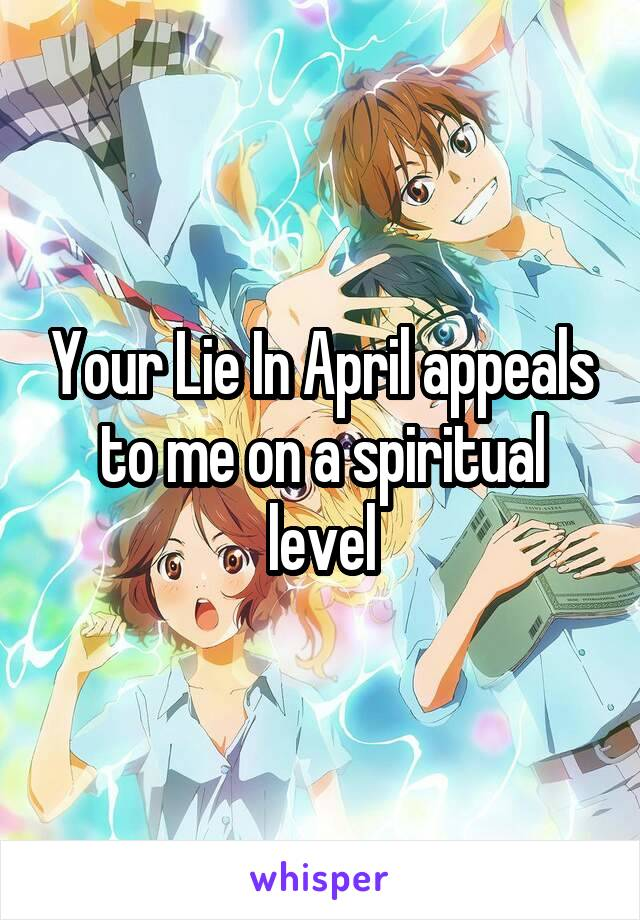Your Lie In April appeals to me on a spiritual level